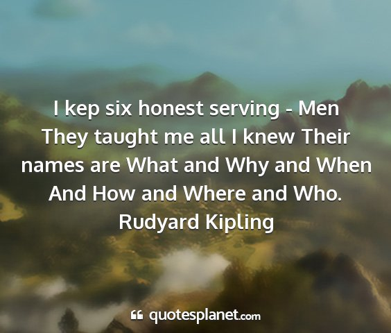 Rudyard kipling - i kep six honest serving - men they taught me all...