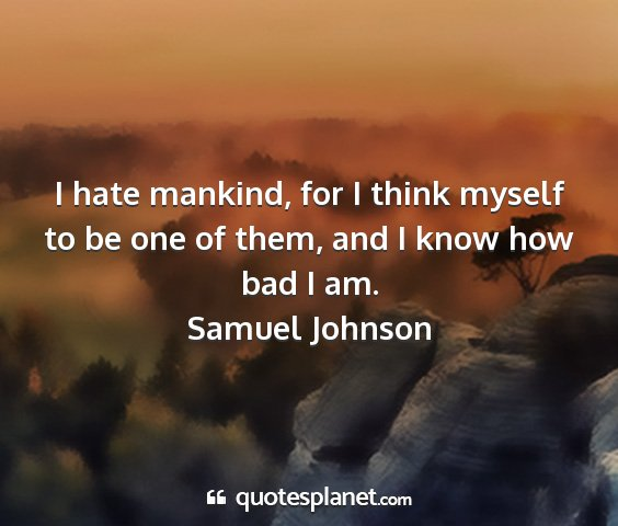 Samuel johnson - i hate mankind, for i think myself to be one of...