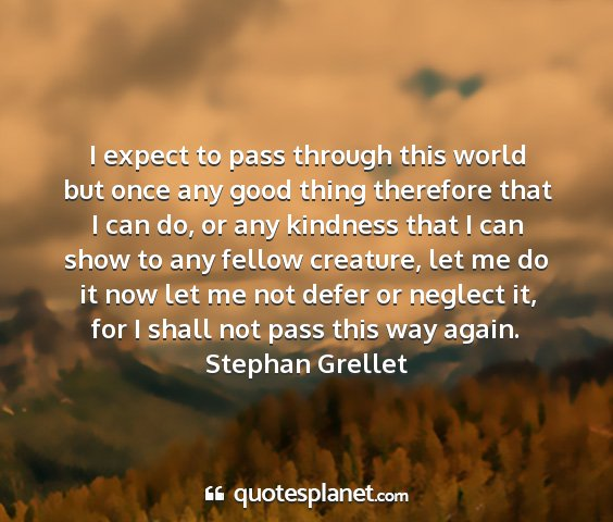 Stephan grellet - i expect to pass through this world but once any...