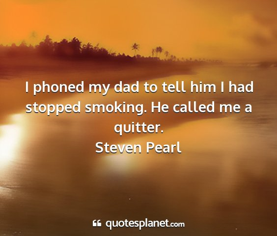Steven pearl - i phoned my dad to tell him i had stopped...