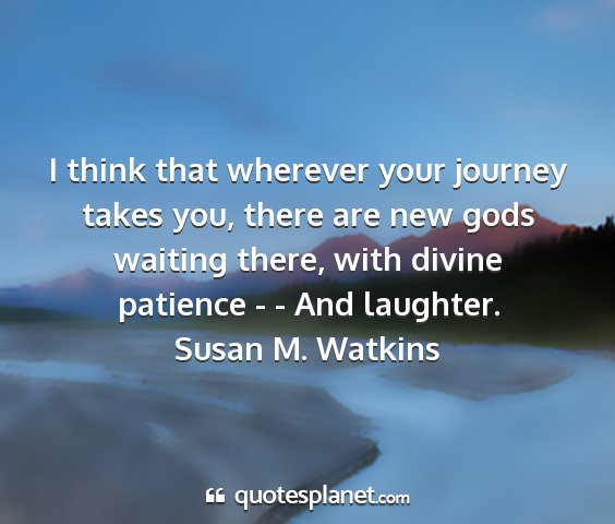 Susan m. watkins - i think that wherever your journey takes you,...
