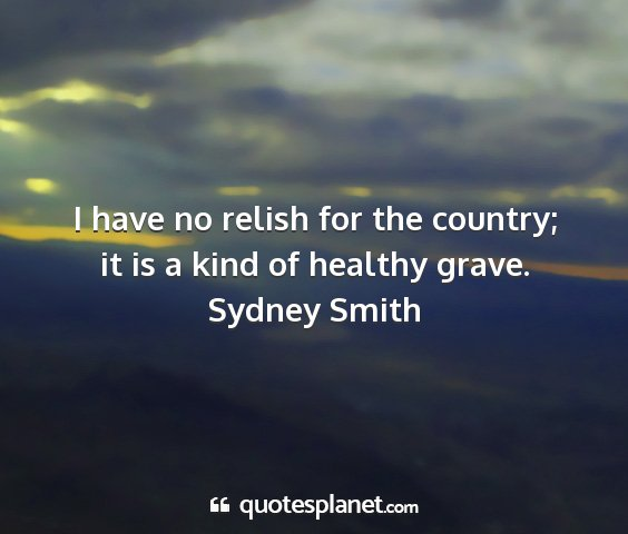 Sydney smith - i have no relish for the country; it is a kind of...