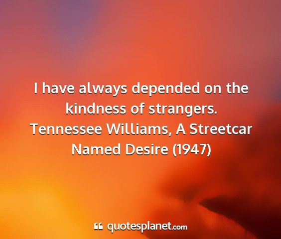 Tennessee williams, a streetcar named desire (1947) - i have always depended on the kindness of...