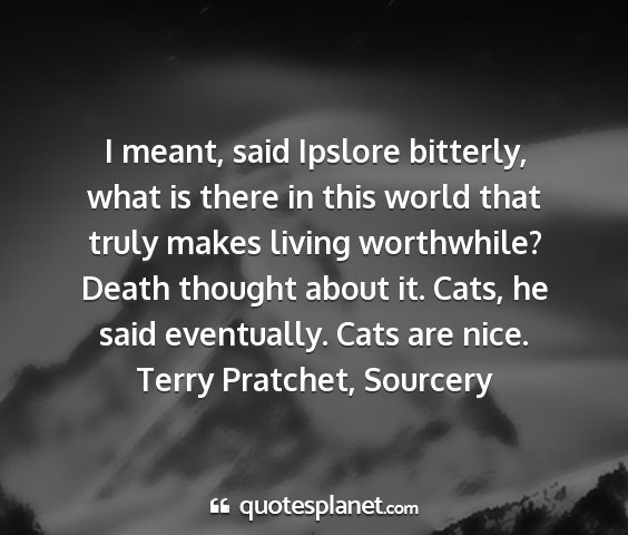 Terry pratchet, sourcery - i meant, said ipslore bitterly, what is there in...