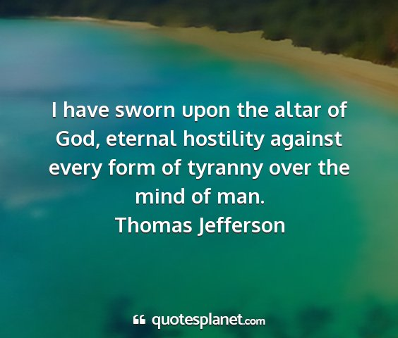 Thomas jefferson - i have sworn upon the altar of god, eternal...