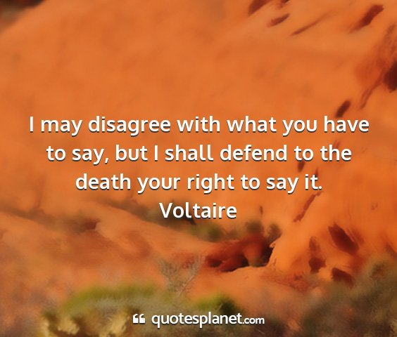 Voltaire - i may disagree with what you have to say, but i...