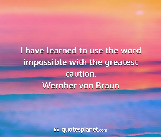 Wernher von braun - i have learned to use the word impossible with...