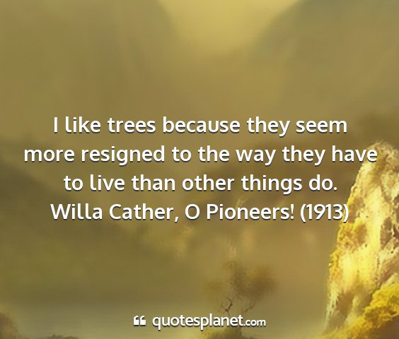 Willa cather, o pioneers! (1913) - i like trees because they seem more resigned to...