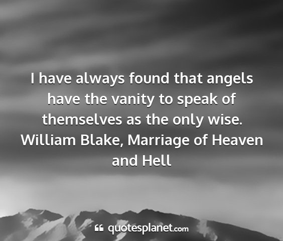 William blake, marriage of heaven and hell - i have always found that angels have the vanity...
