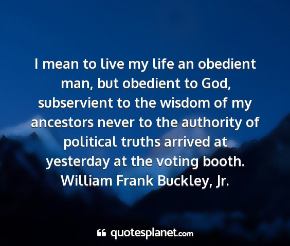William frank buckley, jr. - i mean to live my life an obedient man, but...