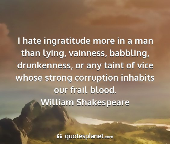 William shakespeare - i hate ingratitude more in a man than lying,...