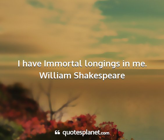 William shakespeare - i have immortal longings in me....