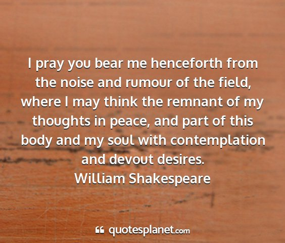 William shakespeare - i pray you bear me henceforth from the noise and...