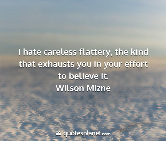 Wilson mizne - i hate careless flattery, the kind that exhausts...