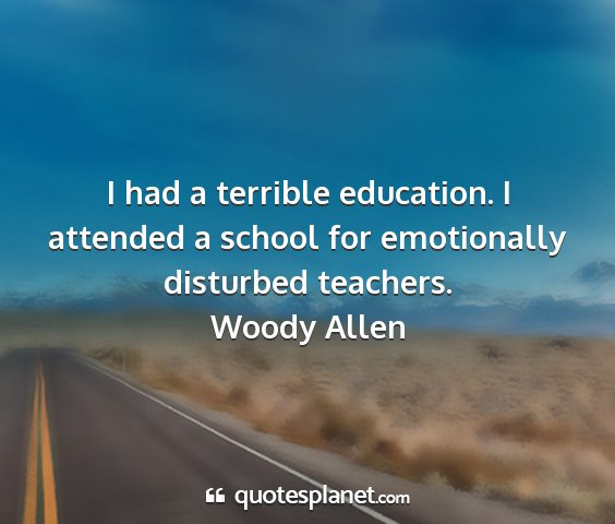 Woody allen - i had a terrible education. i attended a school...