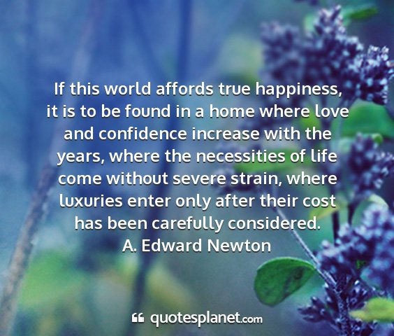 A. edward newton - if this world affords true happiness, it is to be...