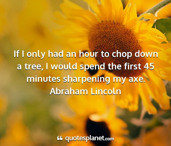 Abraham lincoln - if i only had an hour to chop down a tree, i...