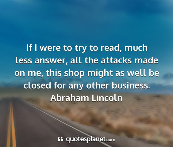 Abraham lincoln - if i were to try to read, much less answer, all...