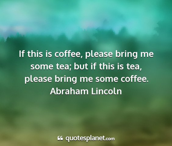 Abraham lincoln - if this is coffee, please bring me some tea; but...