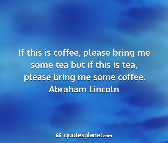 Abraham lincoln - if this is coffee, please bring me some tea but...