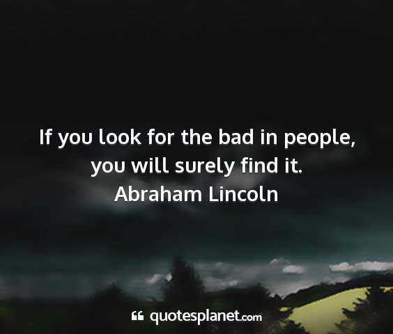 Abraham lincoln - if you look for the bad in people, you will...