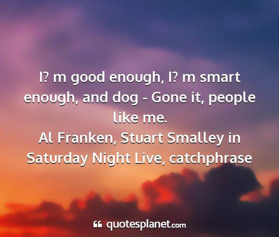 I? m good enough, I? m smart enough, and dog -...