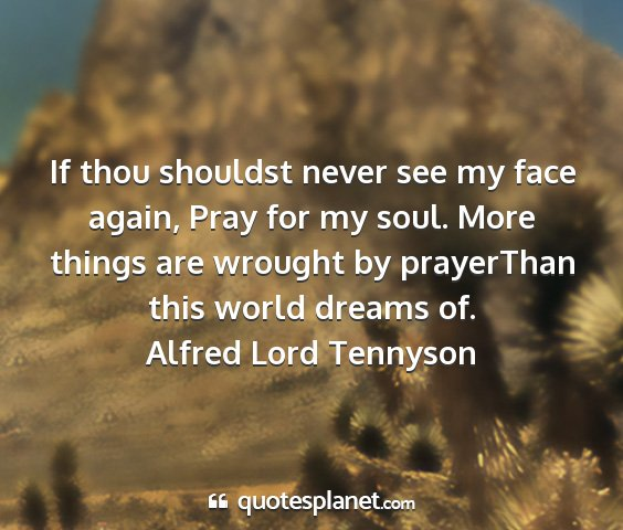 Alfred lord tennyson - if thou shouldst never see my face again, pray...