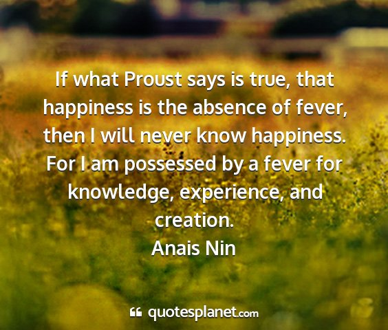 Anais nin - if what proust says is true, that happiness is...
