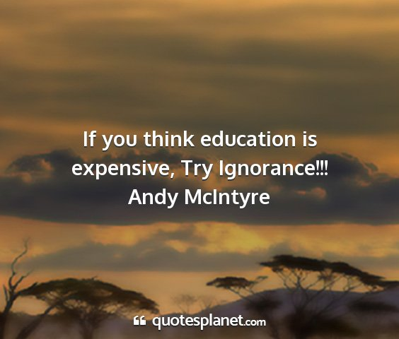 Andy mcintyre - if you think education is expensive, try...