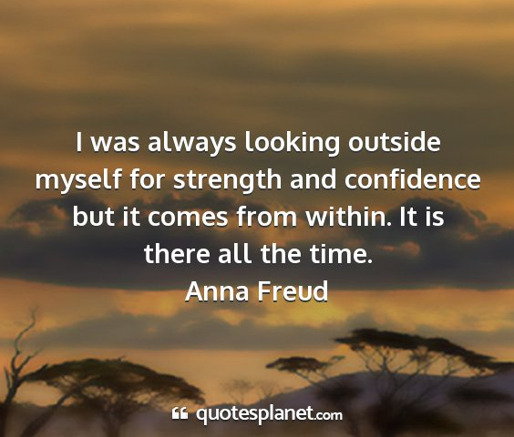 Anna freud - i was always looking outside myself for strength...