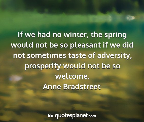 Anne bradstreet - if we had no winter, the spring would not be so...