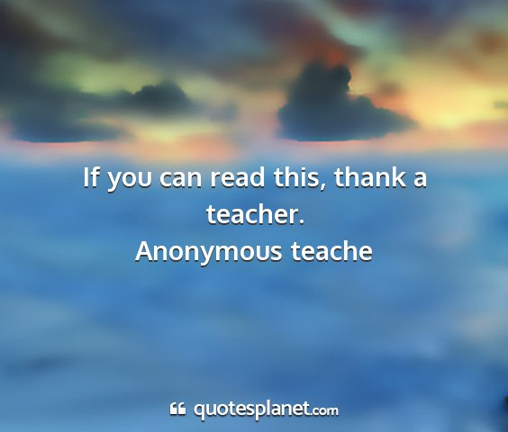 Anonymous teache - if you can read this, thank a teacher....