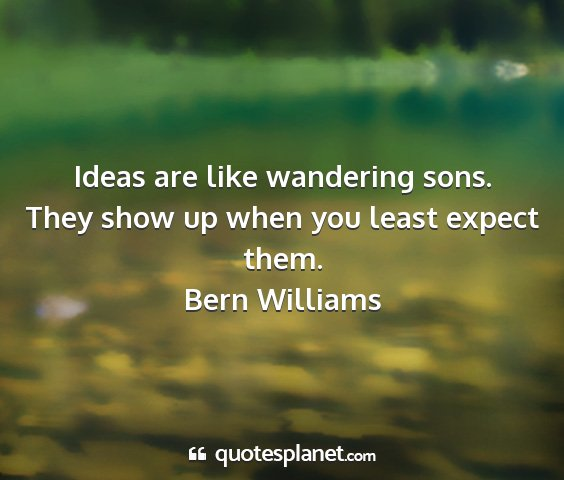 Bern williams - ideas are like wandering sons. they show up when...