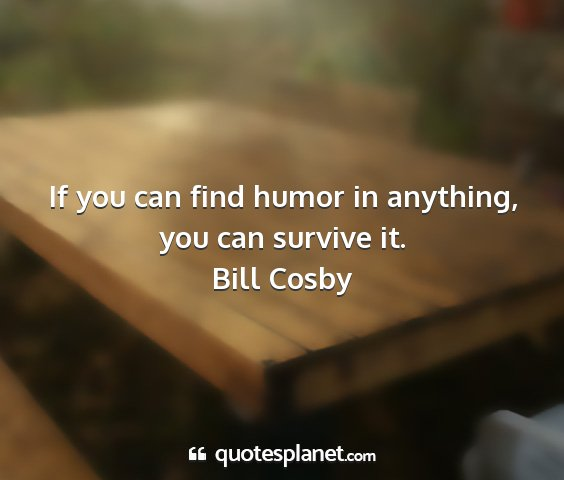 Bill cosby - if you can find humor in anything, you can...