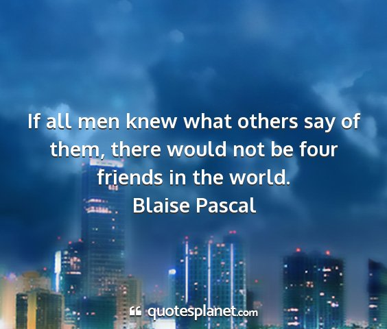Blaise pascal - if all men knew what others say of them, there...
