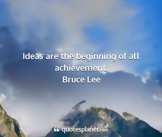 Bruce lee - ideas are the beginning of all achievement....
