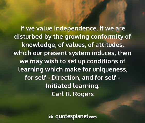Carl r. rogers - if we value independence, if we are disturbed by...