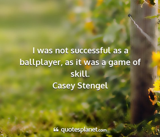 Casey stengel - i was not successful as a ballplayer, as it was a...