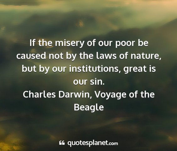Charles darwin, voyage of the beagle - if the misery of our poor be caused not by the...