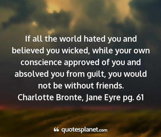 Charlotte bronte, jane eyre pg. 61 - if all the world hated you and believed you...