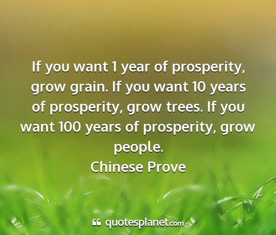 Chinese prove - if you want 1 year of prosperity, grow grain. if...