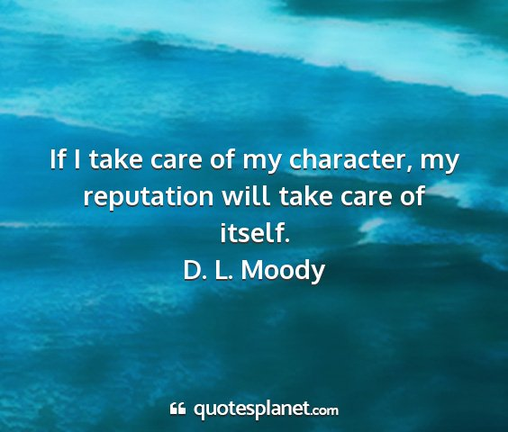 D. l. moody - if i take care of my character, my reputation...