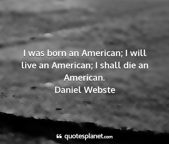 Daniel webste - i was born an american; i will live an american;...