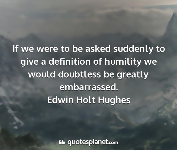 Edwin holt hughes - if we were to be asked suddenly to give a...