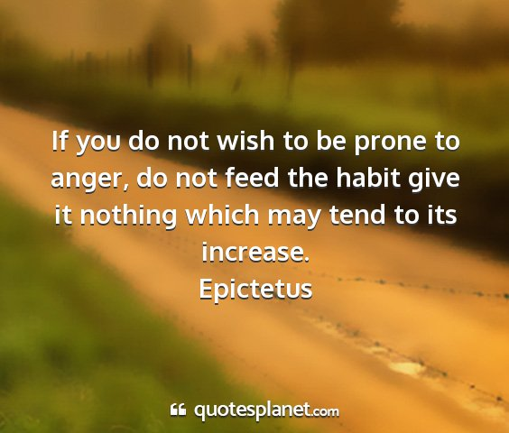 Epictetus - if you do not wish to be prone to anger, do not...