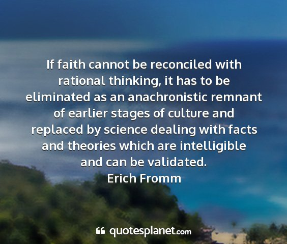 Erich fromm - if faith cannot be reconciled with rational...