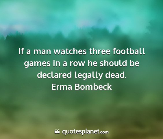 Erma bombeck - if a man watches three football games in a row he...