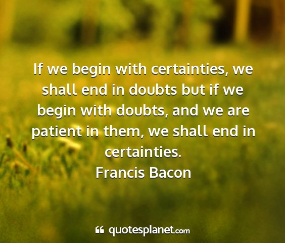Francis bacon - if we begin with certainties, we shall end in...