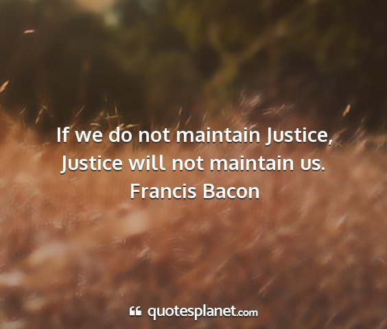 Francis bacon - if we do not maintain justice, justice will not...