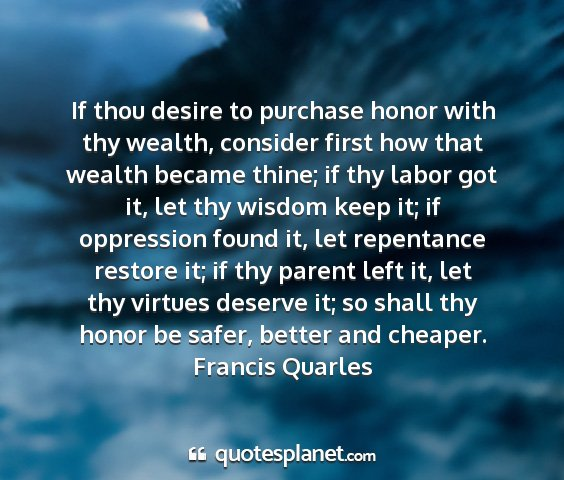Francis quarles - if thou desire to purchase honor with thy wealth,...